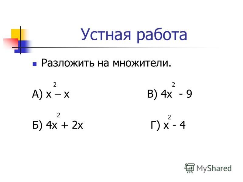 Устная работа Разложить на множители. А) х – х В) 4х - 9 Б) 4х + 2х Г) х - 4 2 2 2 2