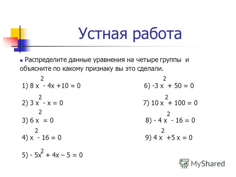 Устная работа Распределите данные уравнения на четыре группы и объясните по какому признаку вы это сделали. 1) 8 х - 4х +10 = 0 6) -3 х + 50 = 0 2) 3 х - х = 0 7) 10 х + 100 = 0 3) 6 х = 0 8) - 4 х - 16 = 0 4) х - 16 = 0 9) 4 х +5 х = 0 5) - 5х + 4х
