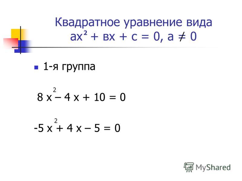 Квадратное уравнение вида ах + вх + с = 0, а = 0 1-я группа 8 х – 4 х + 10 = 0 -5 х + 4 х – 5 = 0 2 2 2