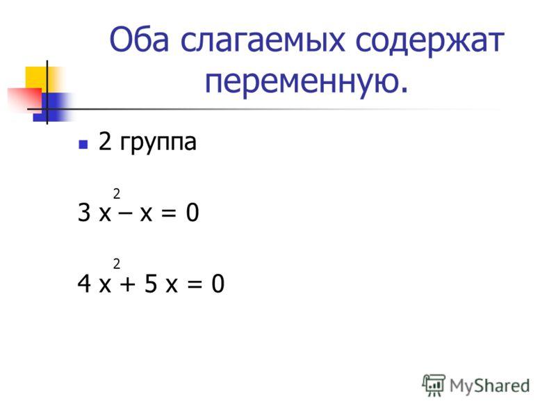 Оба слагаемых содержат переменную. 2 группа 3 х – х = 0 4 х + 5 х = 0 2 2