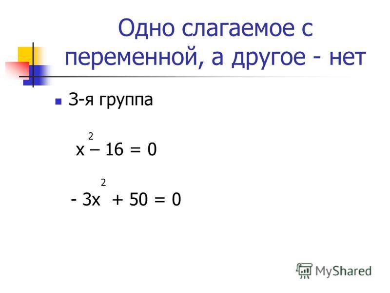 Одно слагаемое с переменной, а другое - нет З-я группа х – 16 = 0 - 3х + 50 = 0 2 2