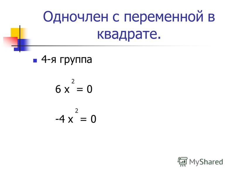 Одночлен с переменной в квадрате. 4-я группа 6 х = 0 -4 х = 0 2 2