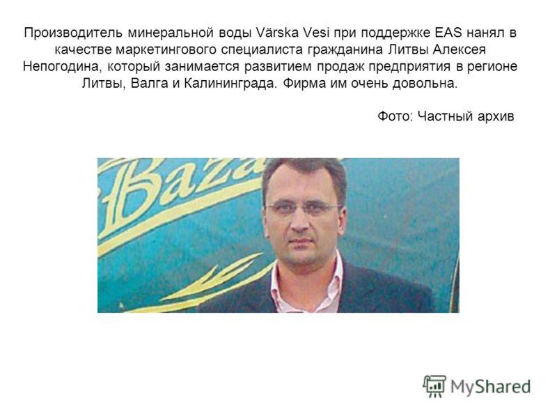 Производитель минеральной воды Värska Vesi при поддержке EAS нанял в качестве маркетингового специалиста гражданина Литвы Алексея Непогодина, который занимается развитием продаж предприятия в регионе Литвы, Валга и Калининграда. Фирма им очень доволь