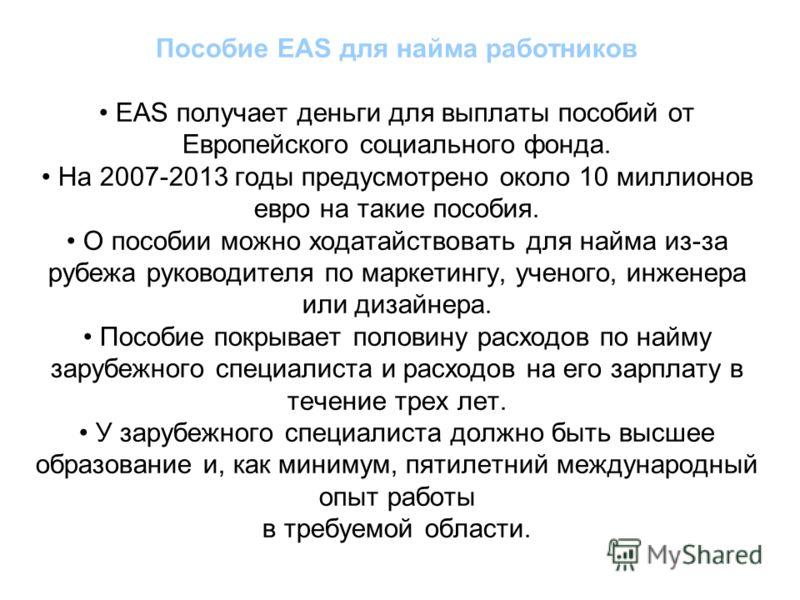 Пособие EAS для найма работников EAS получает деньги для выплаты пособий от Европейского социального фонда. На 2007-2013 годы предусмотрено около 10 миллионов евро на такие пособия. О пособии можно ходатайствовать для найма из-за рубежа руководителя