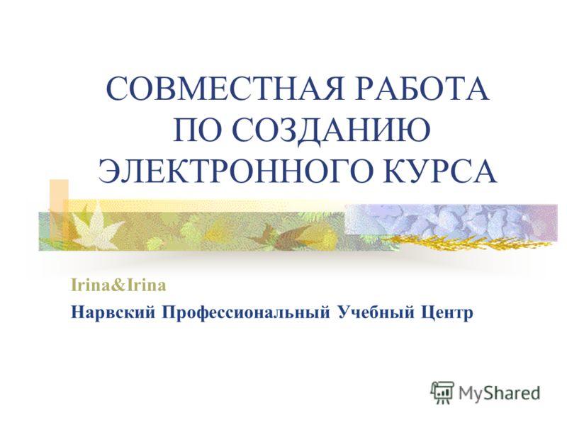 СОВМЕСТНАЯ РАБОТА ПО СОЗДАНИЮ ЭЛЕКТРОННОГО КУРСА Irina&Irina Нарвский Профессиональный Учебный Центр