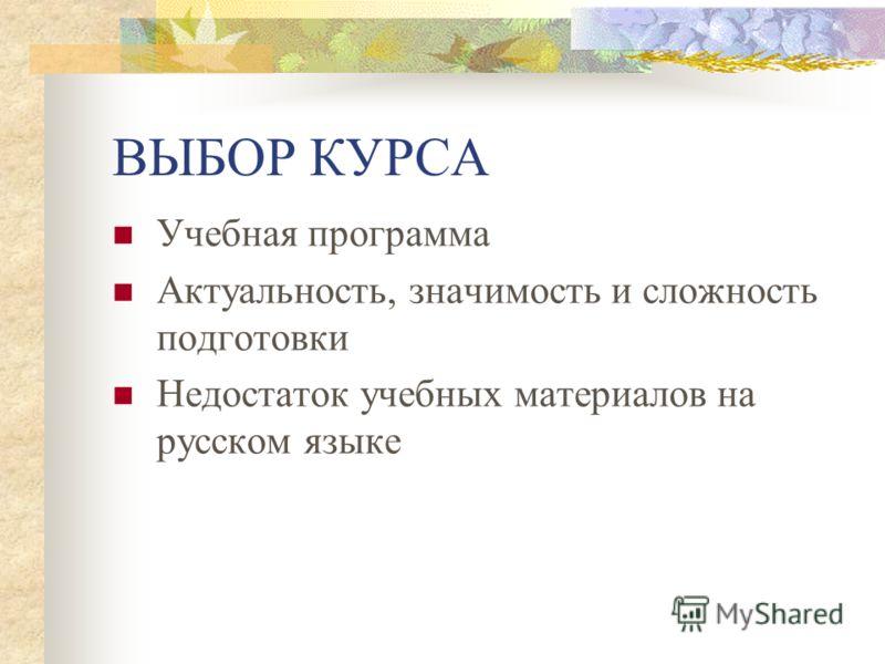 ВЫБОР КУРСА Учебная программа Актуальность, значимость и сложность подготовки Недостаток учебных материалов на русском языке