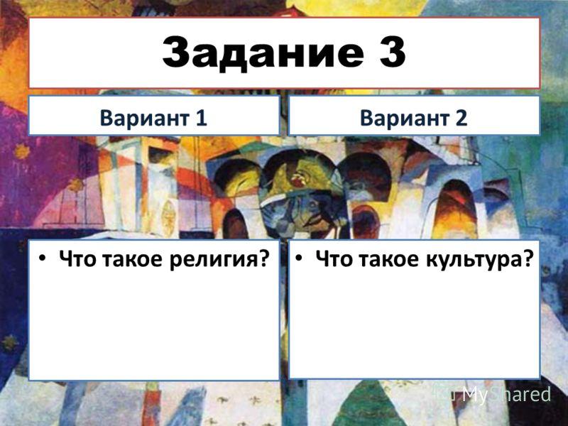 Задание 3 Вариант 1Вариант 2 Что такое религия? Что такое культура?