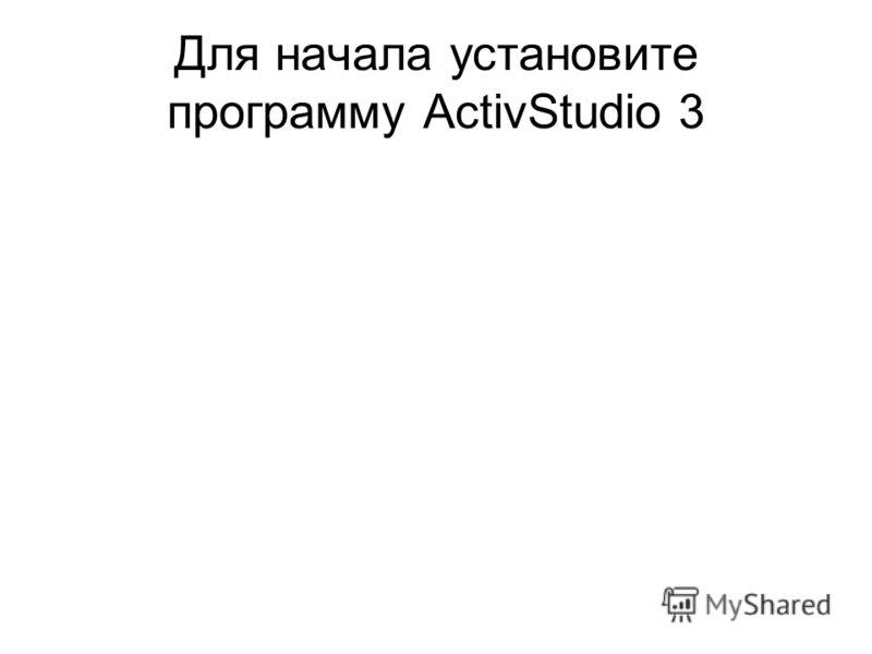 Для начала установите программу ActivStudio 3