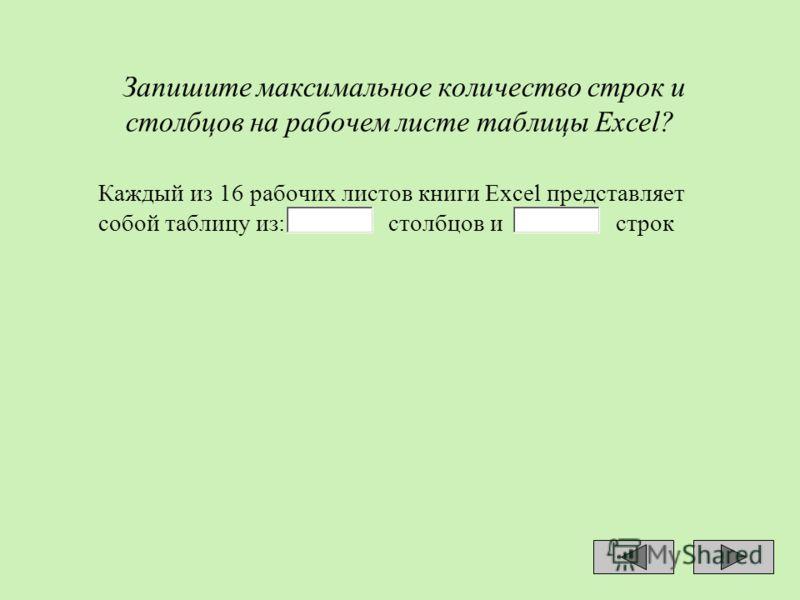 Запишите максимальное количество строк и столбцов на рабочем листе таблицы Ехсеl? Каждый из 16 рабочих листов книги Ехсеl представляет собой таблицу из: столбцов и строк