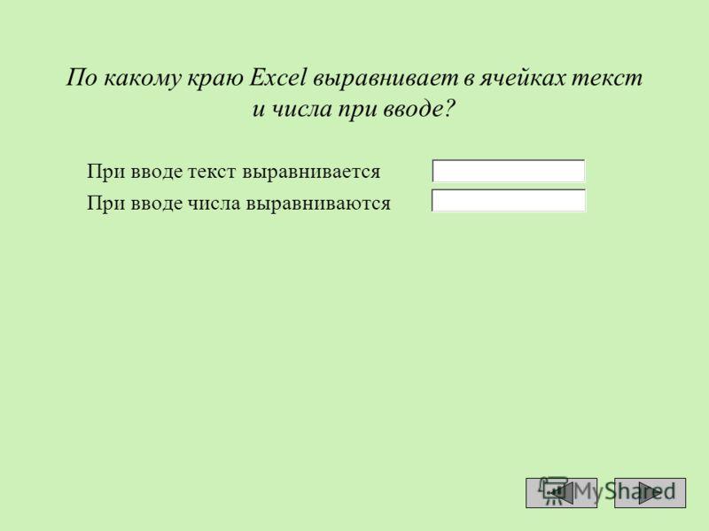 По какому краю Ехсеl выравнивает в ячейках текст и числа при вводе? При вводе текст выравнивается При вводе числа выравниваются