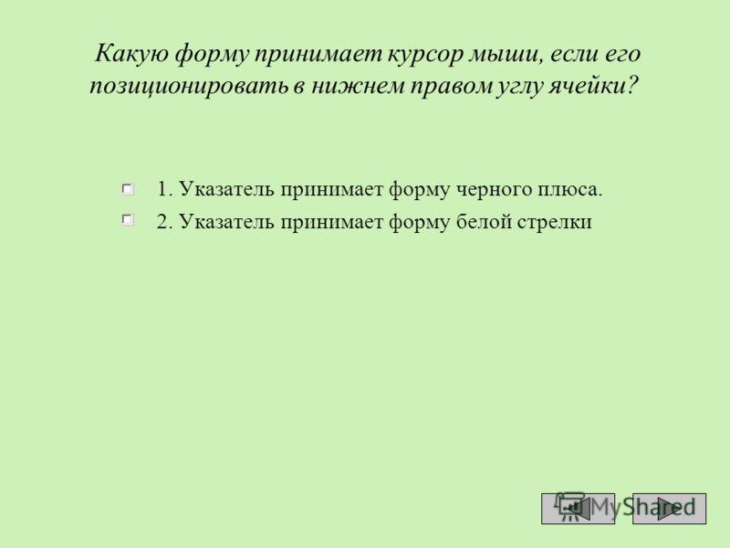 Какую форму принимает курсор мыши, если его позиционировать в нижнем правом углу ячейки? 1. Указатель принимает форму черного плюса. 2. Указатель принимает форму белой стрелки