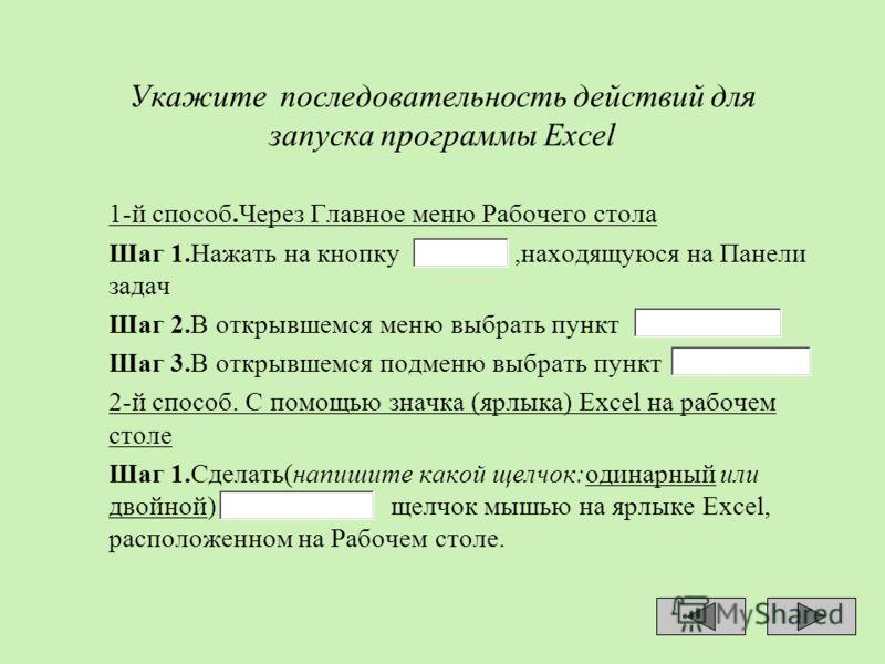 Укажите последовательность действий для запуска программы Excel 1-й способ.Через Главное меню Рабочего стола Шаг 1.Нажать на кнопку,находящуюся на Панели задач Шаг 2.В открывшемся меню выбрать пункт Шаг 3.В открывшемся подменю выбрать пункт 2-й спосо