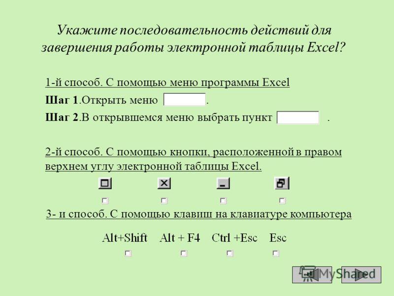 Укажите последовательность действий для завершения работы электронной таблицы Excel? 1-й способ. С помощью меню программы Excel Шаг 1.Открыть меню. Шаг 2.В открывшемся меню выбрать пункт. 2-й способ. С помощью кнопки, расположенной в правом верхнем у