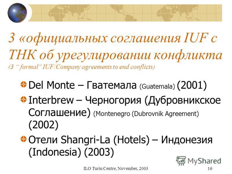 ILO Turin Centre, November, 200316 3 «официальных соглашения IUF с ТНК об урегулировании конфликта (3 formal IUF/Company agreements to end conflicts) Del Monte – Гватемала (Guatemala) (2001) Interbrew – Черногория (Дубровникское Соглашение) (Monteneg