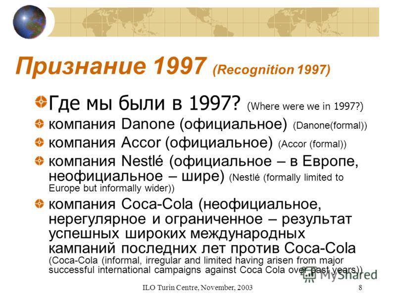 ILO Turin Centre, November, 20038 Признание 1997 (Recognition 1997) Где мы были в 1997? (Where were we in 1997?) компания Danone (официальное) (Danone(formal)) компания Accor (официальное) (Accor (formal)) компания Nestlé (официальное – в Европе, нео