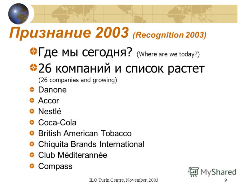 ILO Turin Centre, November, 20039 Признание 2003 (Recognition 2003) Где мы сегодня? (Where are we today?) 26 компаний и список растет (26 companies and growing) Danone Accor Nestlé Coca-Cola British American Tobacco Chiquita Brands International Club