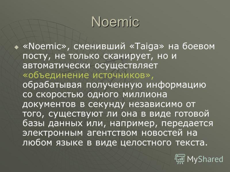 Noemic «Noemic», сменивший «Taiga» на боевом посту, не только сканирует, но и автоматически осуществляет «объединение источников», обрабатывая полученную информацию со скоростью одного миллиона документов в секунду независимо от того, существуют ли о