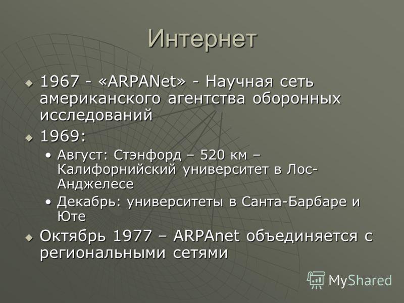 Интернет 1967 - «ARPANet» - Научная сеть американского агентства оборонных исследований 1967 - «ARPANet» - Научная сеть американского агентства оборонных исследований 1969: 1969: Август: Стэнфорд – 520 км – Калифорнийский университет в Лос- Анджелесе