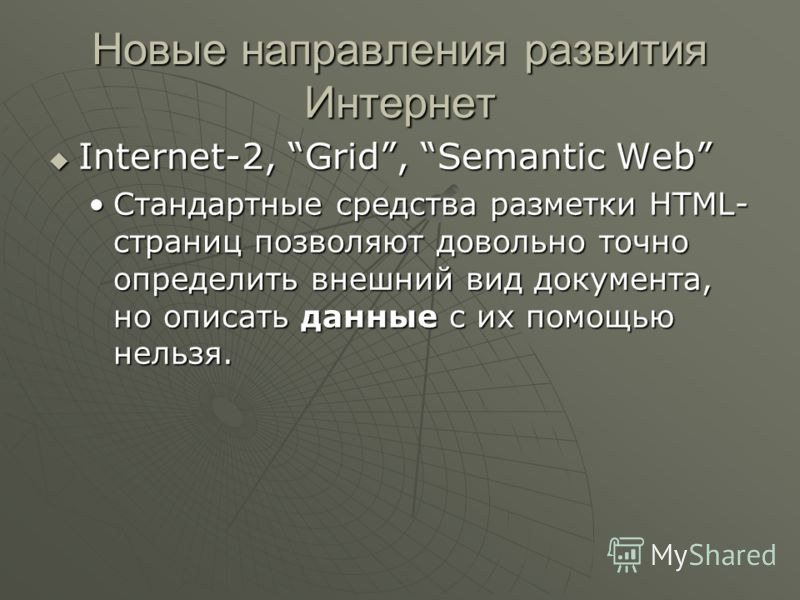 Новые направления развития Интернет Internet-2, Grid, Semantic Web Internet-2, Grid, Semantic Web Стандартные средства разметки HTML- страниц позволяют довольно точно определить внешний вид документа, но описать данные с их помощью нельзя.Стандартные