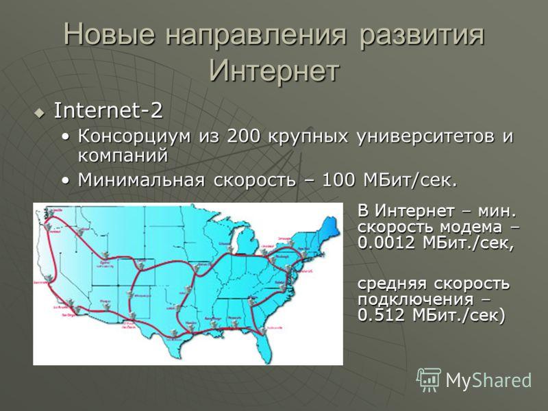 Новые направления развития Интернет Internet-2 Internet-2 Консорциум из 200 крупных университетов и компанийКонсорциум из 200 крупных университетов и компаний Минимальная скорость – 100 МБит/сек.Минимальная скорость – 100 МБит/сек. В Интернет – мин.