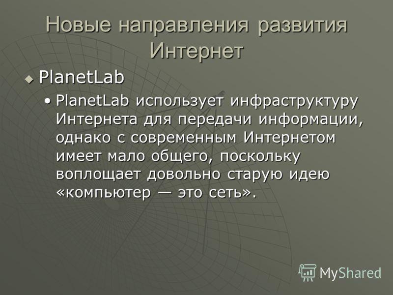 Новые направления развития Интернет PlanetLab PlanetLab PlanetLab использует инфраструктуру Интернета для передачи информации, однако с современным Интернетом имеет мало общего, поскольку воплощает довольно старую идею «компьютер это сеть».PlanetLab