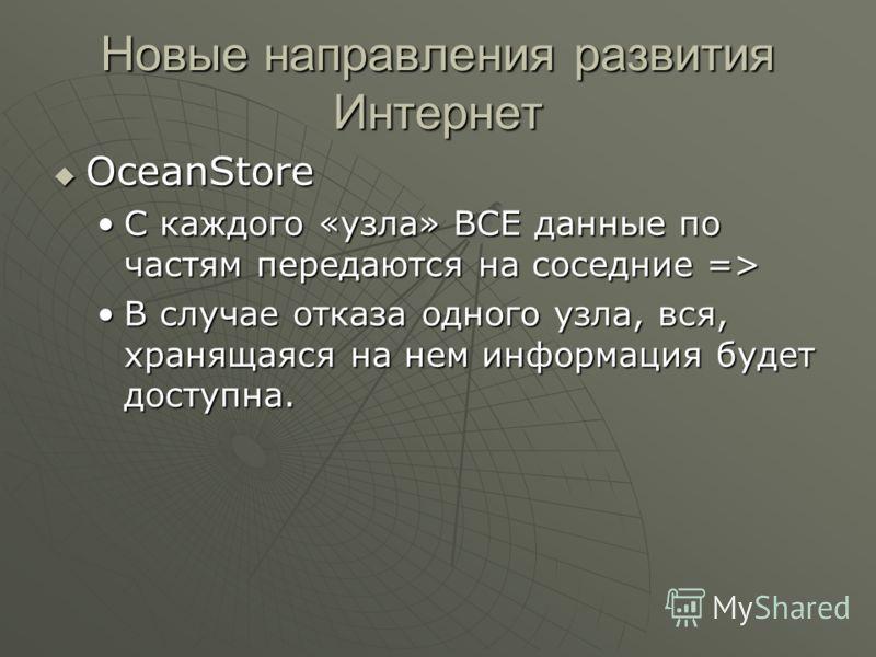 Новые направления развития Интернет OceanStore OceanStore С каждого «узла» ВСЕ данные по частям передаются на соседние =>С каждого «узла» ВСЕ данные по частям передаются на соседние => В случае отказа одного узла, вся, хранящаяся на нем информация бу