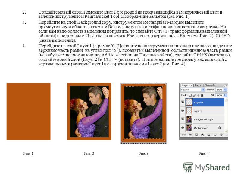2.Создайте новый слой. Измените цвет Foreground на понравившийся вам коричневый цвет и залейте инструментом Paint Bucket Tool. Изображение зальется (см. Рис. 1). 3.Перейдите на слой Background copy, инструментом Rectangular Marquee выделите прямоугол