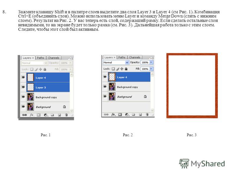8.Зажмите клавишу Shift и в палитре слоев выделите два слоя Layer 3 и Layer 4 (см Рис. 1). Комбинация Ctrl+E (объединить слои). Можно использовать меню Layer и команду Merge Down (слить с нижним слоем). Результат на Рис. 2. У вас теперь есть слой, со