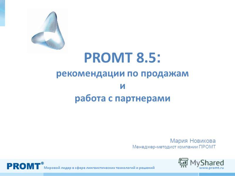 Мировой лидер в сфере лингвистических технологий и решений www.promt.ru PROMT 8.5 : рекомендации по продажам и работа с партнерами Мария Новикова Менеджер-методист компании ПРОМТ