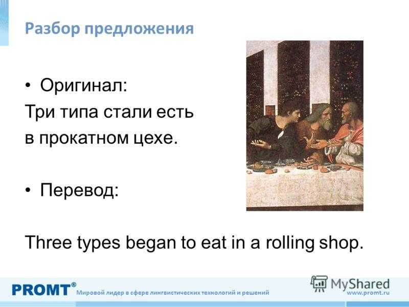Мировой лидер в сфере лингвистических технологий и решений www.promt.ru Разбор предложения Оригинал: Три типа стали есть в прокатном цехе. Перевод: Three types began to eat in a rolling shop.