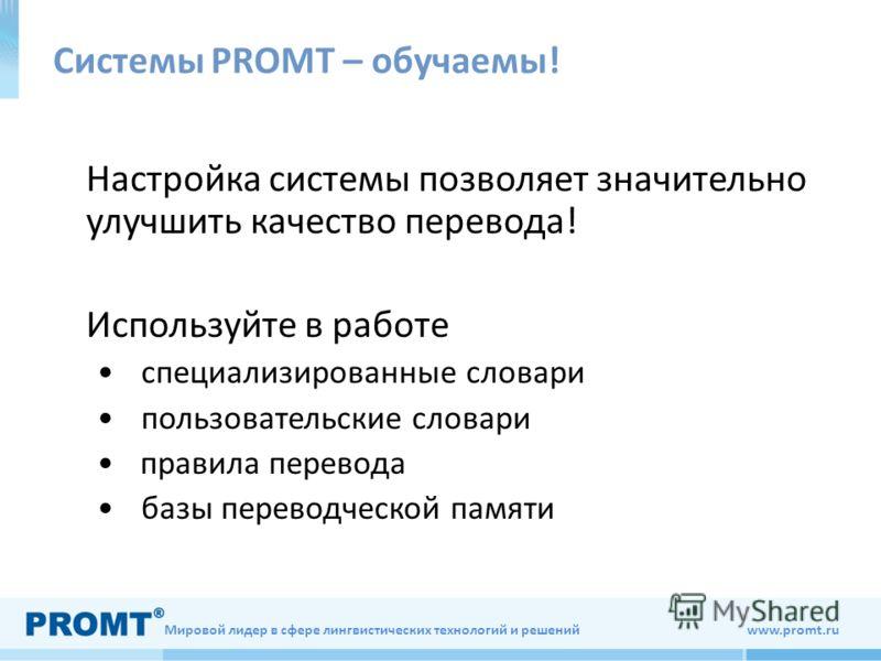 Мировой лидер в сфере лингвистических технологий и решений www.promt.ru Системы PROMT – обучаемы! Настройка системы позволяет значительно улучшить качество перевода! Используйте в работе специализированные словари пользовательские словари правила пер