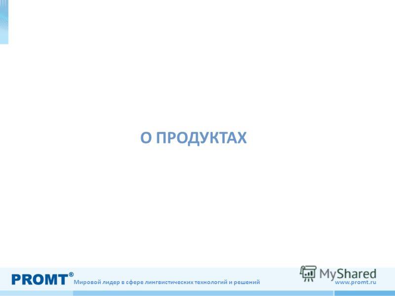 Мировой лидер в сфере лингвистических технологий и решений www.promt.ru О ПРОДУКТАХ
