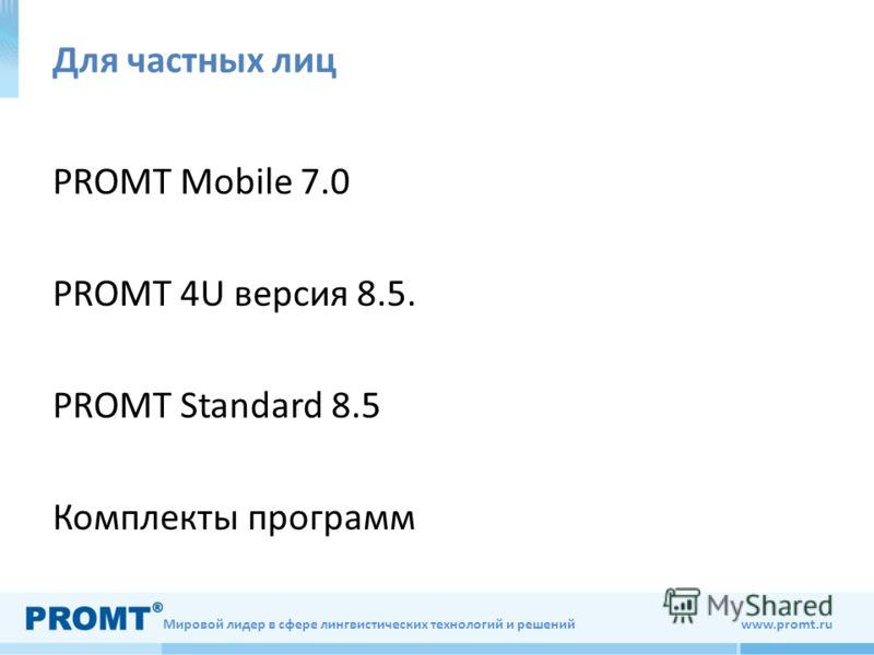 Мировой лидер в сфере лингвистических технологий и решений www.promt.ru Для частных лиц PROMT Mobile 7.0 PROMT 4U версия 8.5. PROMT Standard 8.5 Комплекты программ