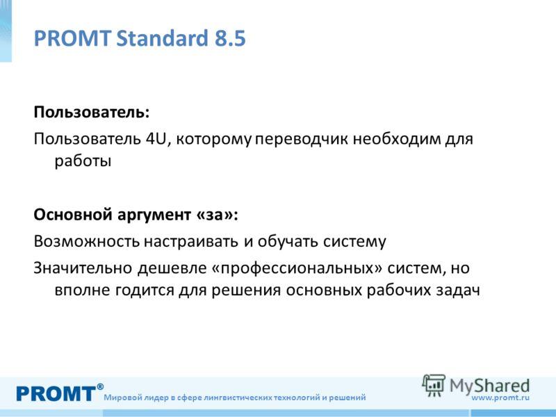Мировой лидер в сфере лингвистических технологий и решений www.promt.ru PROMT Standard 8.5 Пользователь: Пользователь 4U, которому переводчик необходим для работы Основной аргумент «за»: Возможность настраивать и обучать систему Значительно дешевле «