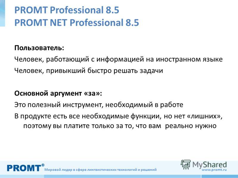 Мировой лидер в сфере лингвистических технологий и решений www.promt.ru PROMT Professional 8.5 PROMT NET Professional 8.5 Пользователь: Человек, работающий с информацией на иностранном языке Человек, привыкший быстро решать задачи Основной аргумент «