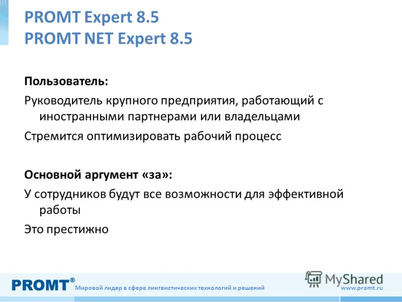 Мировой лидер в сфере лингвистических технологий и решений www.promt.ru PROMT Expert 8.5 PROMT NET Expert 8.5 Пользователь: Руководитель крупного предприятия, работающий с иностранными партнерами или владельцами Стремится оптимизировать рабочий проце