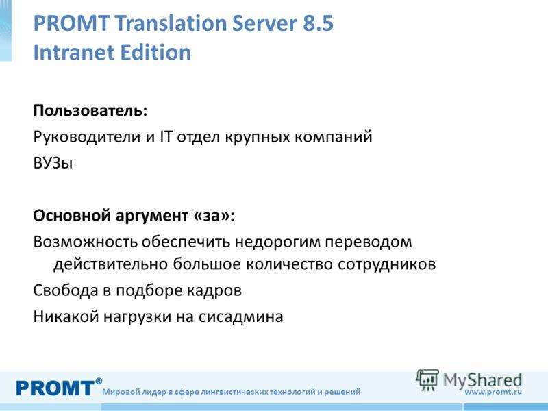 Мировой лидер в сфере лингвистических технологий и решений www.promt.ru PROMT Translation Server 8.5 Intranet Edition Пользователь: Руководители и IT отдел крупных компаний ВУЗы Основной аргумент «за»: Возможность обеспечить недорогим переводом дейст