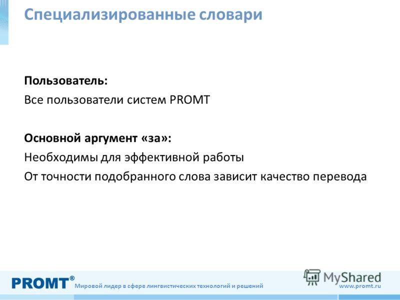 Мировой лидер в сфере лингвистических технологий и решений www.promt.ru Специализированные словари Пользователь: Все пользователи систем PROMT Основной аргумент «за»: Необходимы для эффективной работы От точности подобранного слова зависит качество п
