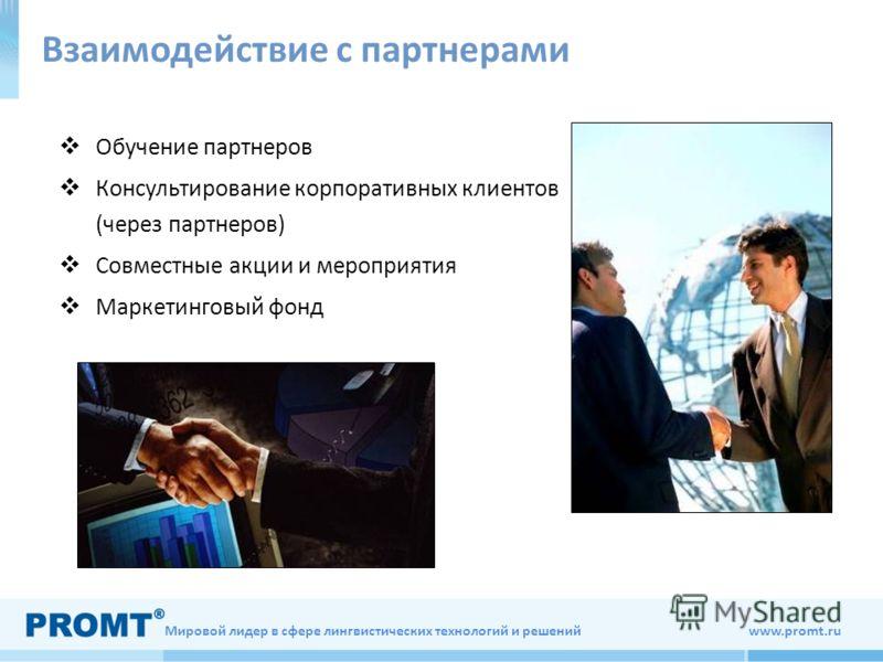 Мировой лидер в сфере лингвистических технологий и решений www.promt.ru Взаимодействие с партнерами Обучение партнеров Консультирование корпоративных клиентов (через партнеров) Совместные акции и мероприятия Маркетинговый фонд