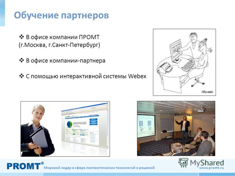 Мировой лидер в сфере лингвистических технологий и решений www.promt.ru В офисе компании ПРОМТ (г.Москва, г.Санкт-Петербург) В офисе компании-партнера С помощью интерактивной системы Webex Обучение партнеров