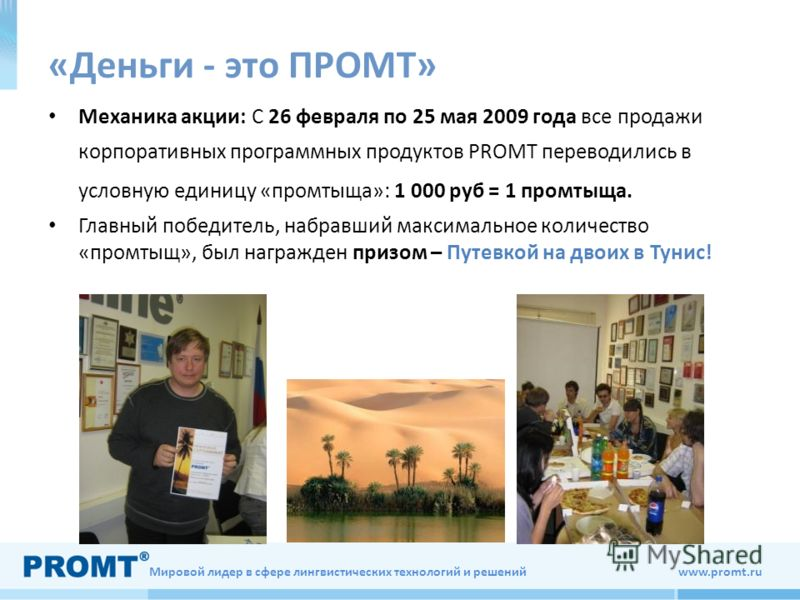 Мировой лидер в сфере лингвистических технологий и решений www.promt.ru «Деньги - это ПРОМТ» Механика акции: С 26 февраля по 25 мая 2009 года все продажи корпоративных программных продуктов PROMT переводились в условную единицу «промтыща»: 1 000 руб