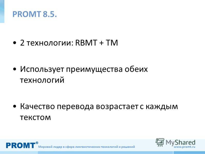 Мировой лидер в сфере лингвистических технологий и решений www.promt.ru РROMT 8.5. 2 технологии: RBMT + TM Использует преимущества обеих технологий Качество перевода возрастает с каждым текстом