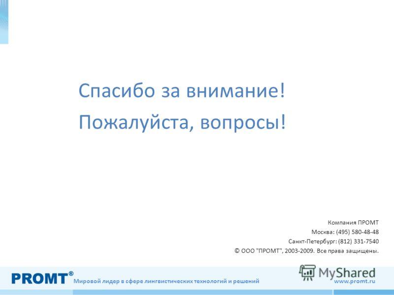 Мировой лидер в сфере лингвистических технологий и решений www.promt.ru Спасибо за внимание! Пожалуйста, вопросы! Компания ПРОМТ Москва: (495) 580-48-48 Санкт-Петербург: (812) 331-7540 © ООО ПРОМТ, 2003-2009. Все права защищены.