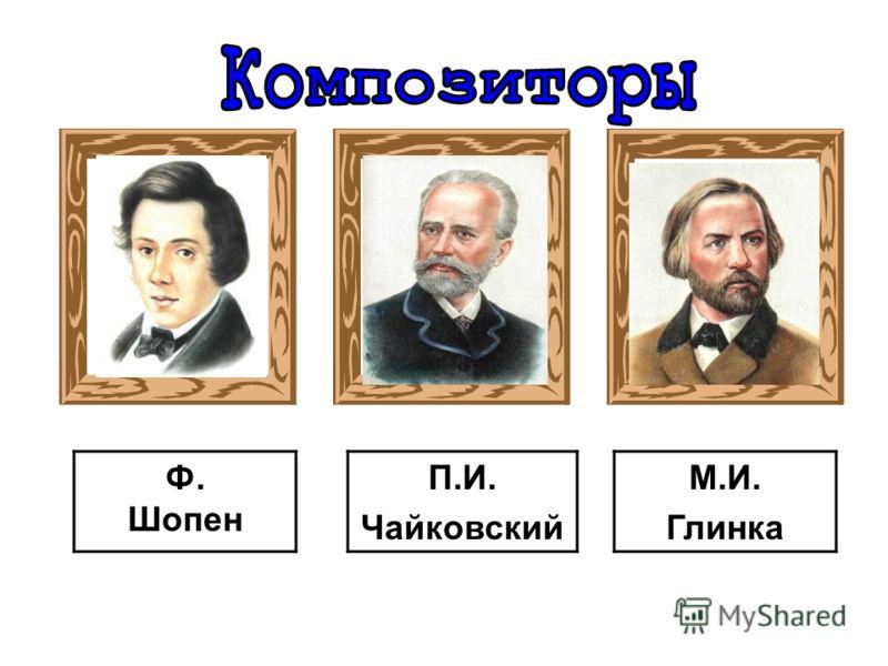 П.И. Чайковский М.И. Глинка Ф. Шопен