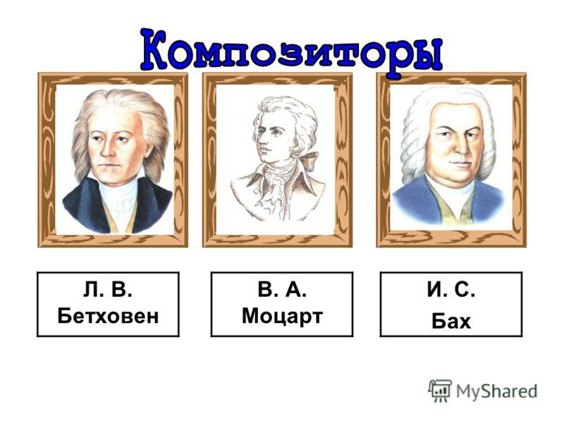 И. С. Бах Л. В. Бетховен В. А. Моцарт