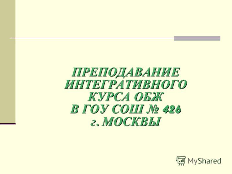 ПРЕПОДАВАНИЕ ИНТЕГРАТИВНОГО КУРСА ОБЖ В ГОУ СОШ 426 г. МОСКВЫ