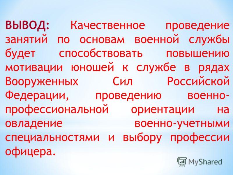 ВЫВОД: Качественное проведение занятий по основам военной службы будет способствовать повышению мотивации юношей к службе в рядах Вооруженных Сил Российской Федерации, проведению военно- профессиональной ориентации на овладение военно-учетными специа
