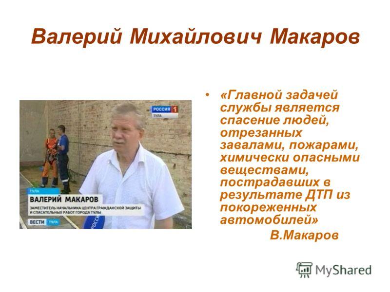 Валерий Михайлович Макаров «Главной задачей службы является спасение людей, отрезанных завалами, пожарами, химически опасными веществами, пострадавших в результате ДТП из покореженных автомобилей» В.Макаров