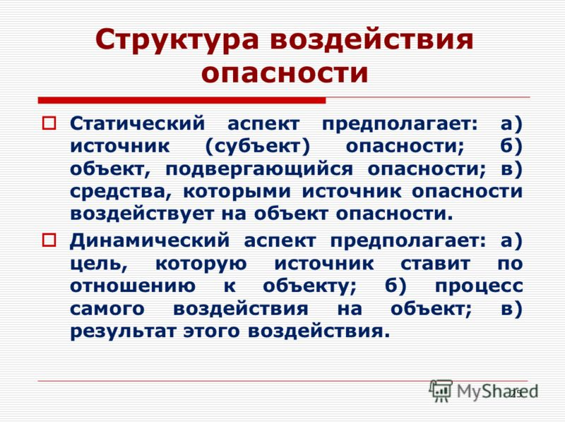 Структура воздействия опасности Статический аспект предполагает: а) источник (субъект) опасности; б) объект, подвергающийся опасности; в) средства, которыми источник опасности воздействует на объект опасности. Динамический аспект предполагает: а) цел
