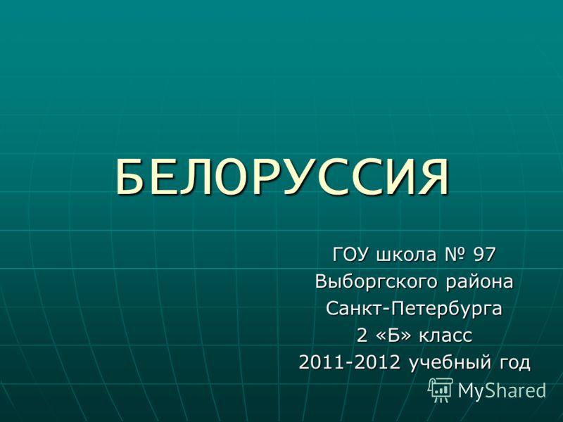 БЕЛОРУССИЯ ГОУ школа 97 Выборгского района Санкт-Петербурга 2 «Б» класс 2011-2012 учебный год